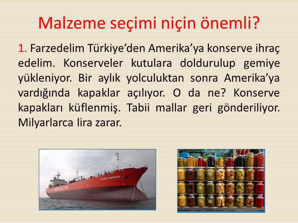 Malzeme seçimi niçin önemli? 1. Farzedelim Türkiye'den Amerika'ya konserve ihraç edelim. Konserveler kutulara doldurulup gemiye yükleniyor. Bir aylık
