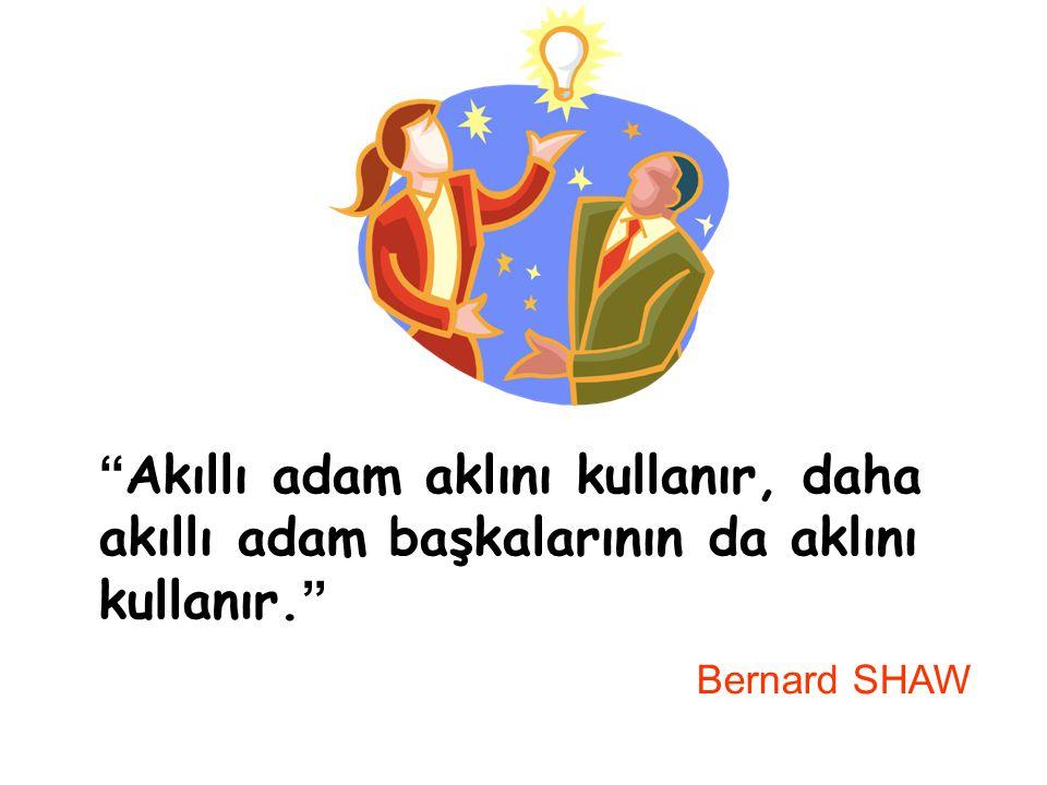 Akıllı adam aklını kullanır, daha akıllı adam başkalarının da aklını kullanır. Bernard SHAW