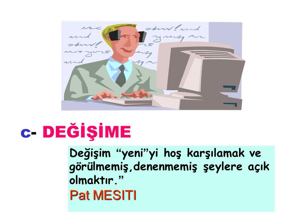 c- DEĞİŞİME Pat MESITI Değişim yeni yi hoş karşılamak ve görülmemiş,denenmemiş şeylere açık olmaktır.
