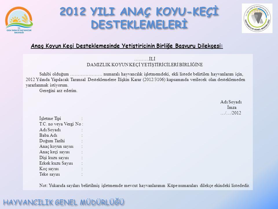 ……….İLİ DAMIZLIK KOYUN KEÇİ YETİŞTİRİCİLERİ BİRLİĞİNE Sahibi olduğum ………………… numaralı hayvancılık işletmemdeki, ekli listede belirtilen hayvanlarım için, 2012 Yılında Yapılacak Tarımsal Desteklemelere İlişkin Karar (2012/3106) kapsamında verilecek olan desteklemeden yararlanmak istiyorum.