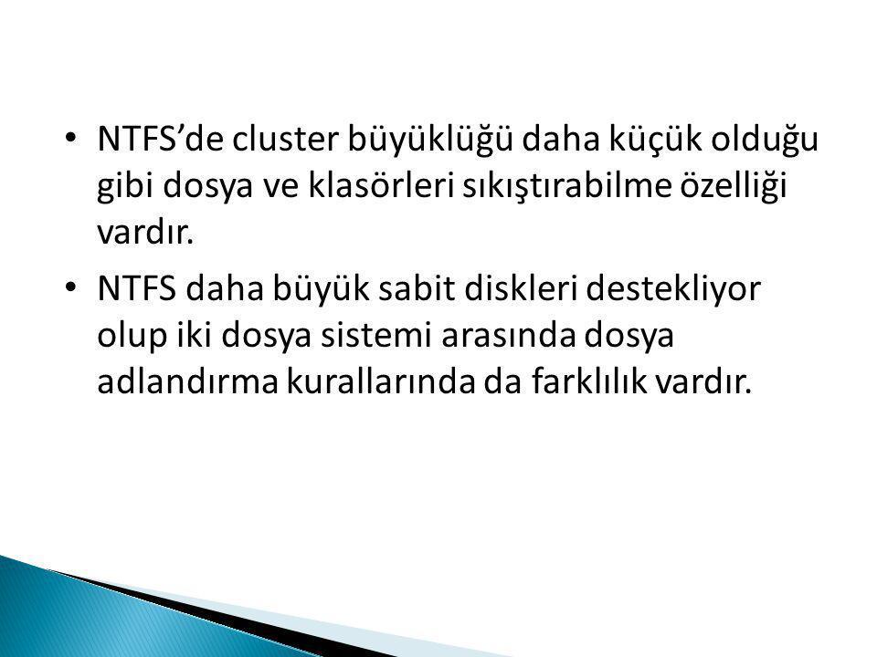 • NTFS'de cluster büyüklüğü daha küçük olduğu gibi dosya ve klasörleri sıkıştırabilme özelliği vardır.