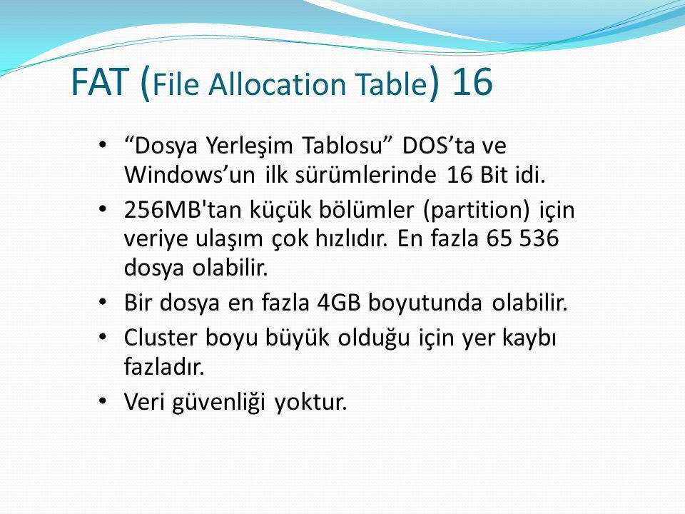FAT ( File Allocation Table ) 16 • Dosya Yerleşim Tablosu DOS'ta ve Windows'un ilk sürümlerinde 16 Bit idi.