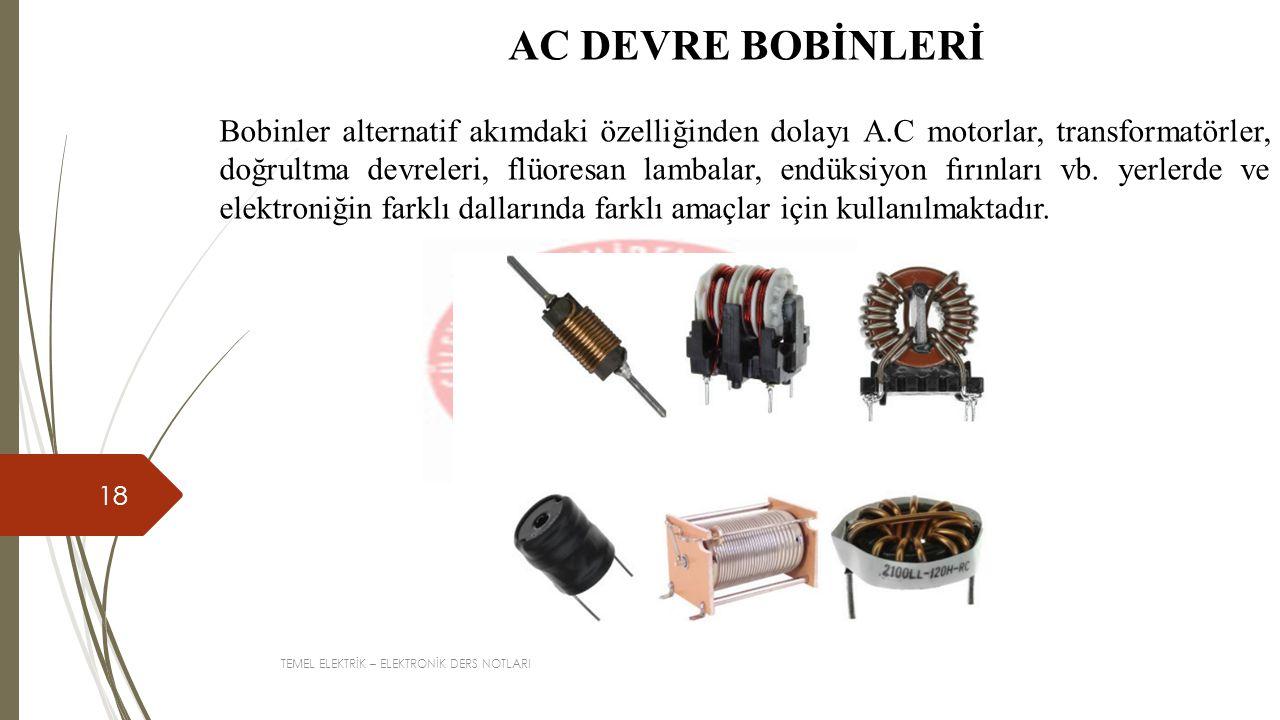 TEMEL ELEKTRİK – ELEKTRONİK DERS NOTLARI 18 AC DEVRE BOBİNLERİ Bobinler alternatif akımdaki özelliğinden dolayı A.C motorlar, transformatörler, doğrul