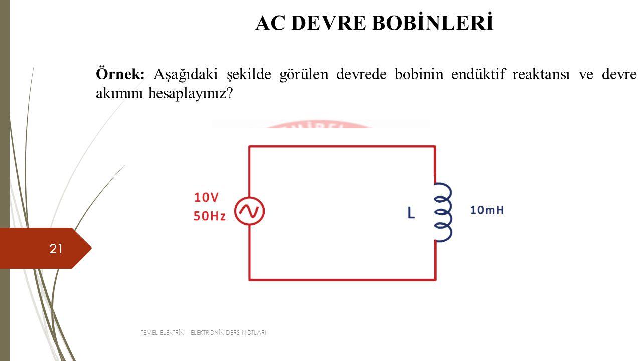 TEMEL ELEKTRİK – ELEKTRONİK DERS NOTLARI 21 AC DEVRE BOBİNLERİ Örnek: Aşağıdaki şekilde görülen devrede bobinin endüktif reaktansı ve devre akımını he