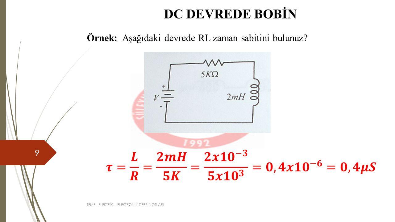 TEMEL ELEKTRİK – ELEKTRONİK DERS NOTLARI 9 DC DEVREDE BOBİN Örnek: Aşağıdaki devrede RL zaman sabitini bulunuz?
