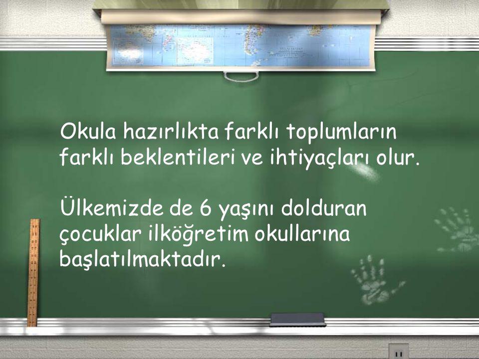 Okula hazırlıkta farklı toplumların farklı beklentileri ve ihtiyaçları olur. Ülkemizde de 6 yaşını dolduran çocuklar ilköğretim okullarına başlatılmak