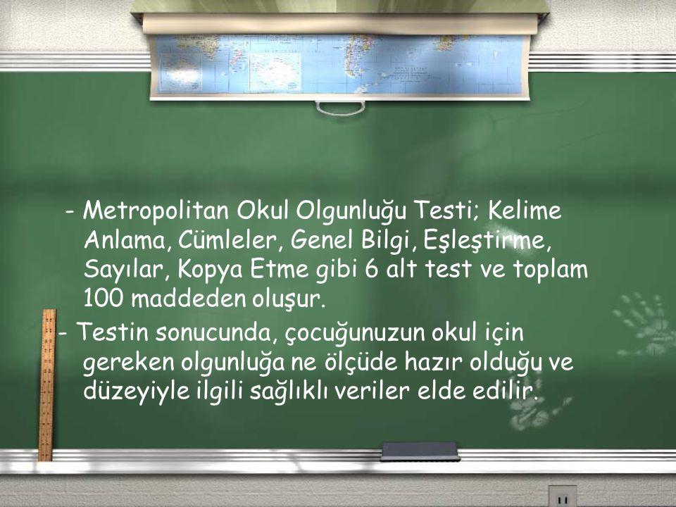 - Metropolitan Okul Olgunluğu Testi; Kelime Anlama, Cümleler, Genel Bilgi, Eşleştirme, Sayılar, Kopya Etme gibi 6 alt test ve toplam 100 maddeden oluş