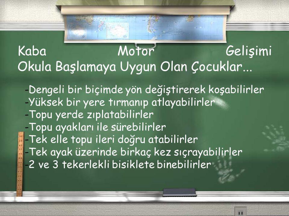 Kaba Motor Gelişimi Okula Başlamaya Uygun Olan Çocuklar... -Dengeli bir biçimde yön değiştirerek koşabilirler -Yüksek bir yere tırmanıp atlayabilirler