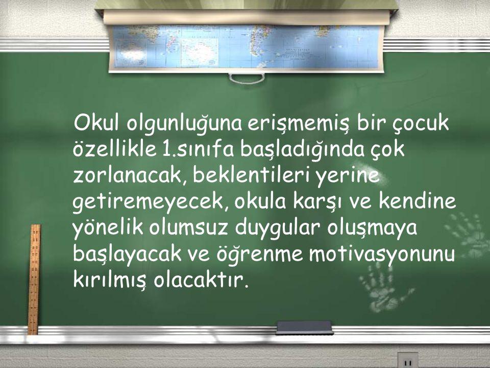 Okul olgunlug ̆ una eris ̧ memis ̧ bir çocuk özellikle 1.sınıfa bas ̧ ladıg ̆ ında çok zorlanacak, beklentileri yerine getiremeyecek, okula kars ̧ ı v