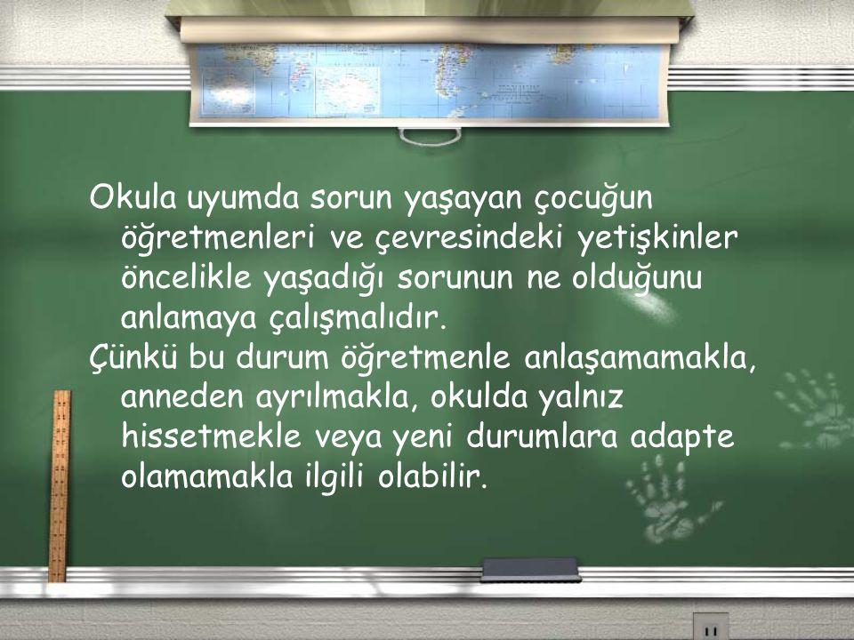 Okula uyumda sorun yaşayan çocuğun öğretmenleri ve çevresindeki yetişkinler öncelikle yaşadığı sorunun ne olduğunu anlamaya çalışmalıdır. Çünkü bu dur