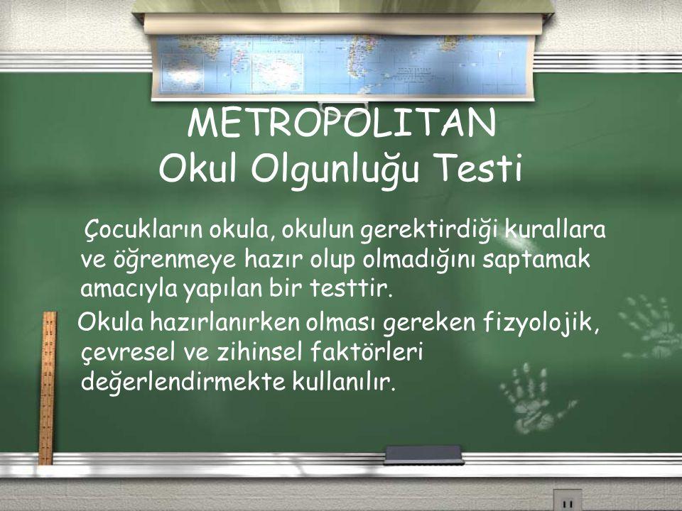 METROPOLITAN Okul Olgunluğu Testi Çocukların okula, okulun gerektirdiği kurallara ve öğrenmeye hazır olup olmadığını saptamak amacıyla yapılan bir tes
