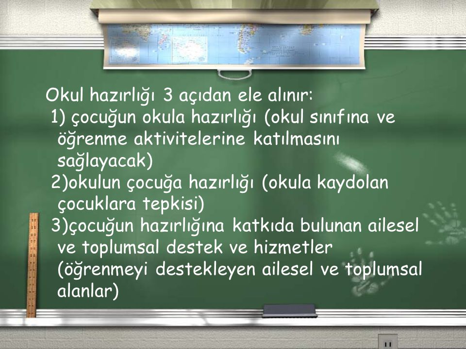 Okul hazırlığı 3 açıdan ele alınır: 1) çocuğun okula hazırlığı (okul sınıfına ve öğrenme aktivitelerine katılmasını sağlayacak) 2)okulun çocuğa hazırl
