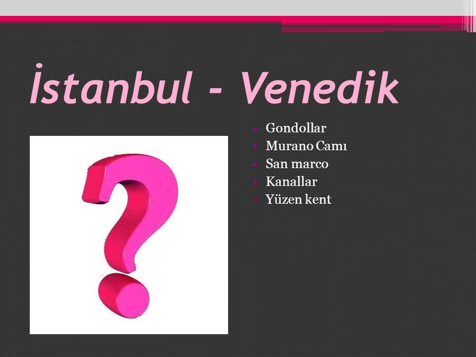 İstanbul - Venedik •Gondollar •Murano Camı •San marco •Kanallar •Yüzen kent