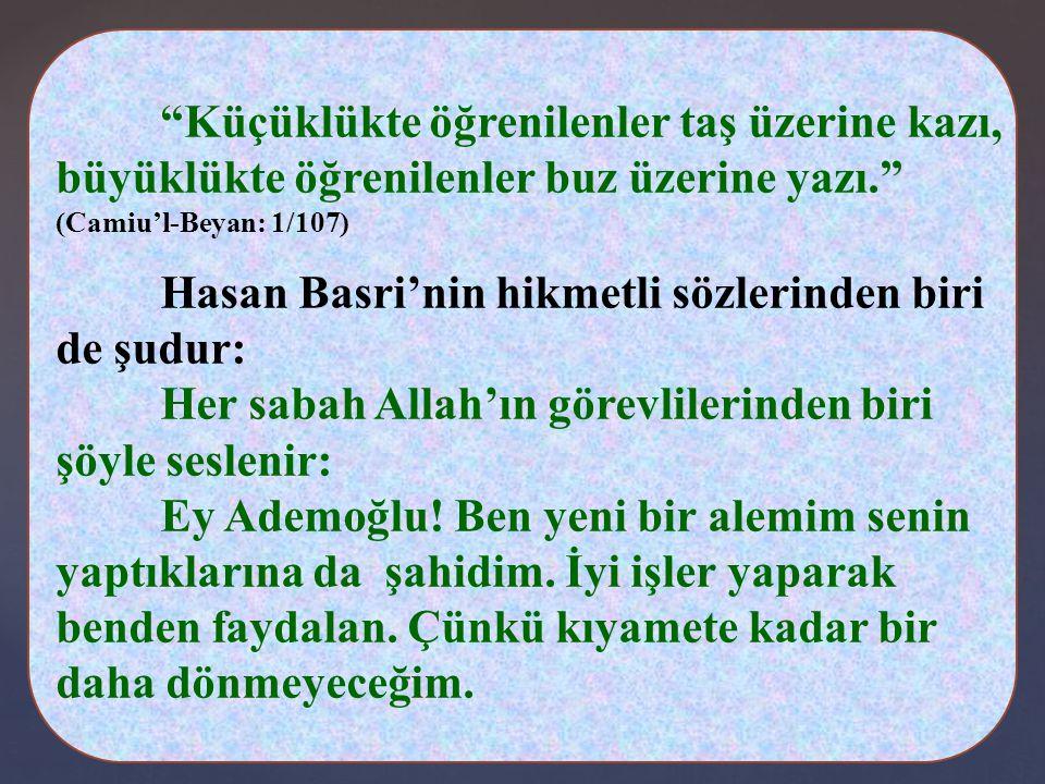 Küçüklükte öğrenilenler taş üzerine kazı, büyüklükte öğrenilenler buz üzerine yazı. (Camiu'l-Beyan: 1/107) Hasan Basri'nin hikmetli sözlerinden biri de şudur: Her sabah Allah'ın görevlilerinden biri şöyle seslenir: Ey Ademoğlu.