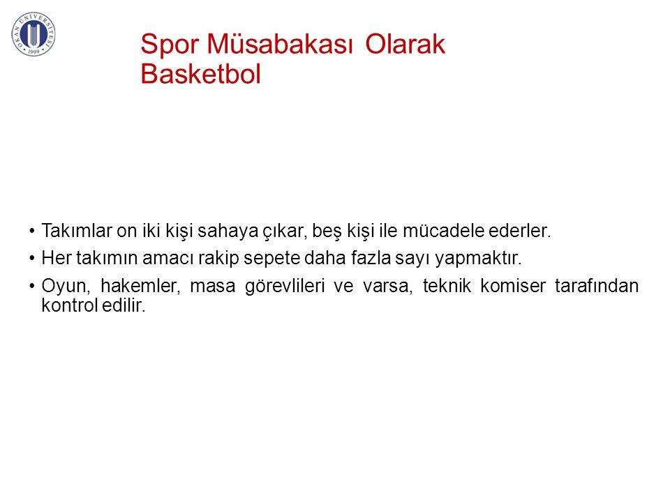 Spor Müsabakası Olarak Basketbol •Takımlar on iki kişi sahaya çıkar, beş kişi ile mücadele ederler. •Her takımın amacı rakip sepete daha fazla sayı ya