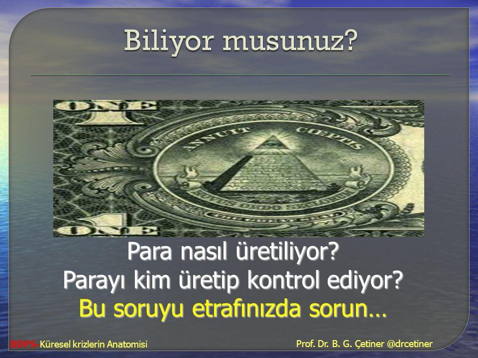 Para nasıl üretiliyor? Parayı kim üretip kontrol ediyor? Bu soruyu etrafınızda sorun… Prof. Dr. B. G. Çetiner @drcetiner BDPS-Küresel krizlerin Anatom