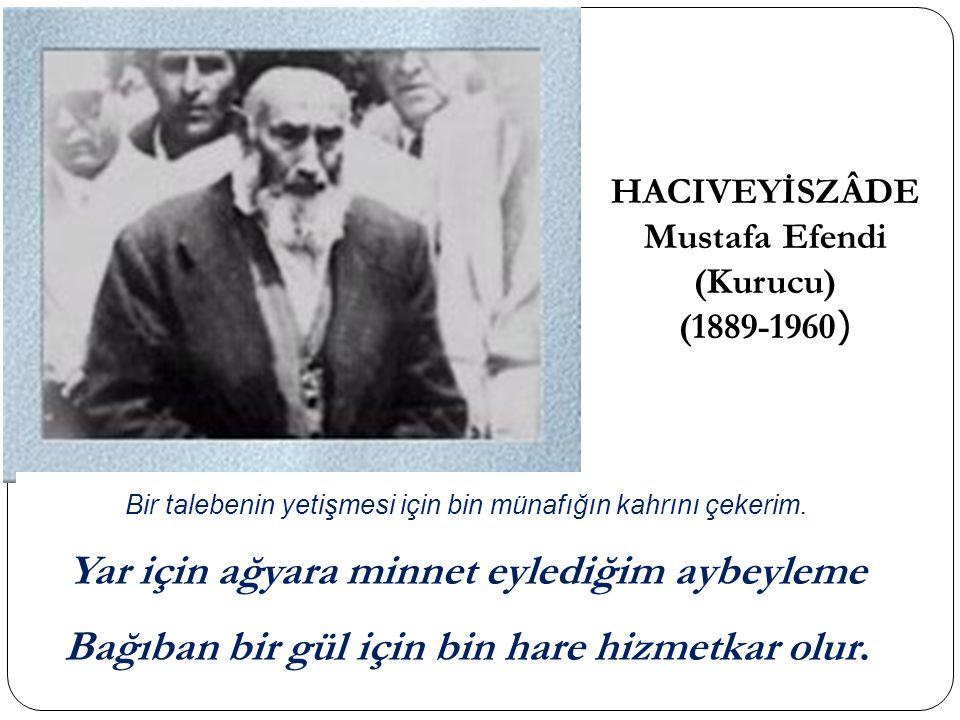 HACIVEYİSZÂDE Mustafa Efendi (Kurucu) (1889-1960 ) Bir talebenin yetişmesi için bin münafığın kahrını çekerim.