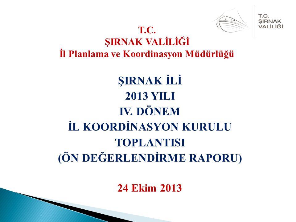 ŞIRNAK İLİ 2013 YILI IV. DÖNEM İL KOORDİNASYON KURULU TOPLANTISI (ÖN DEĞERLENDİRME RAPORU) 24 Ekim 2013 T.C. ŞIRNAK VALİLİĞİ İl Planlama ve Koordinasy