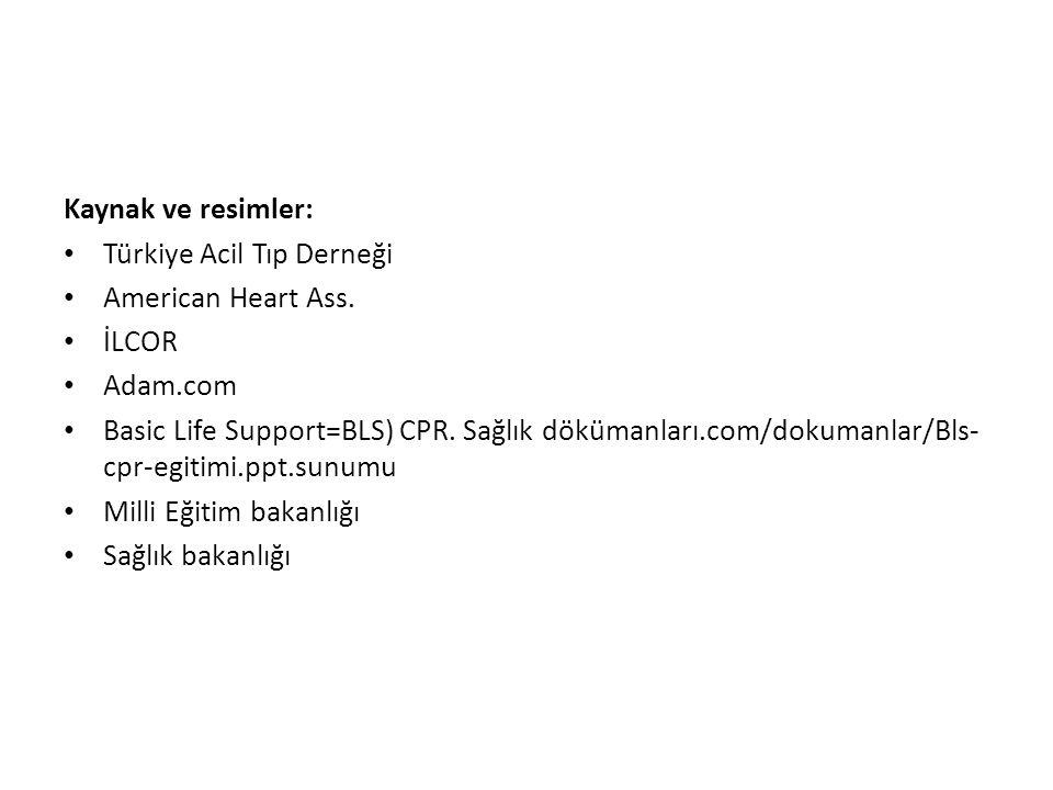 Kaynak ve resimler: • Türkiye Acil Tıp Derneği • American Heart Ass. • İLCOR • Adam.com • Basic Life Support=BLS) CPR. Sağlık dökümanları.com/dokumanl