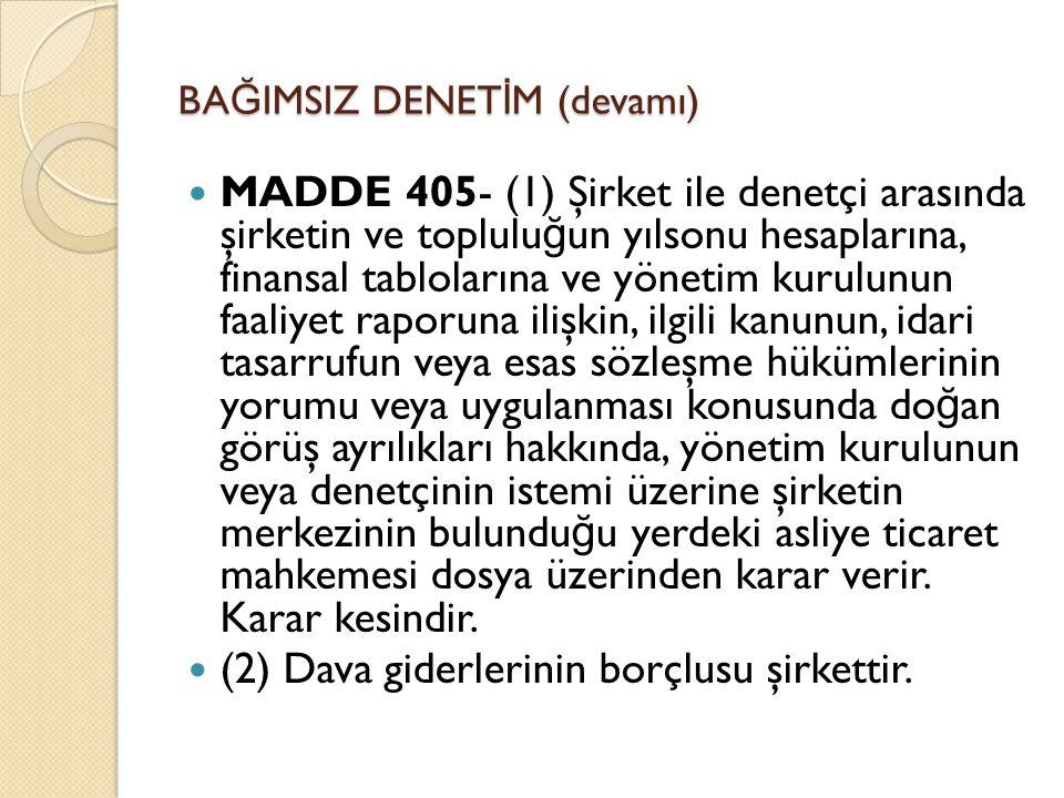 BA Ğ IMSIZ DENET İ M (devamı)  MADDE 405- (1) Şirket ile denetçi arasında şirketin ve toplulu ğ un yılsonu hesaplarına, finansal tablolarına ve yönetim kurulunun faaliyet raporuna ilişkin, ilgili kanunun, idari tasarrufun veya esas sözleşme hükümlerinin yorumu veya uygulanması konusunda do ğ an görüş ayrılıkları hakkında, yönetim kurulunun veya denetçinin istemi üzerine şirketin merkezinin bulundu ğ u yerdeki asliye ticaret mahkemesi dosya üzerinden karar verir.