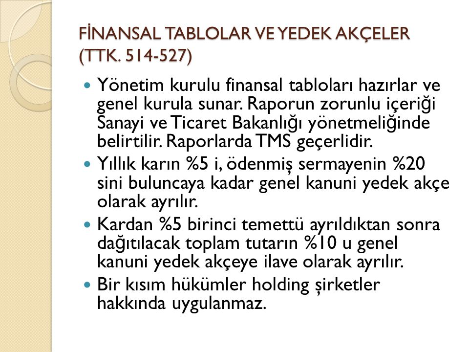 F İ NANSAL TABLOLAR VE YEDEK AKÇELER (TTK. 514-527)  Yönetim kurulu finansal tabloları hazırlar ve genel kurula sunar. Raporun zorunlu içeri ğ i Sana
