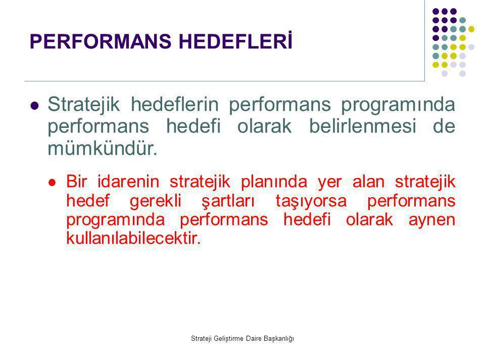 PERFORMANS HEDEFLERİ  Stratejik hedeflerin performans programında performans hedefi olarak belirlenmesi de mümkündür.  Bir idarenin stratejik planın