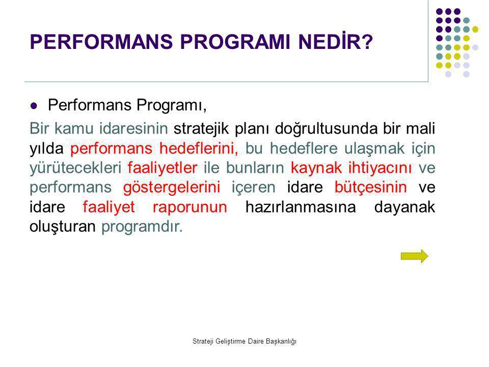 PERFORMANS PROGRAMI NEDİR?  Performans Programı, Bir kamu idaresinin stratejik planı doğrultusunda bir mali yılda performans hedeflerini, bu hedefler