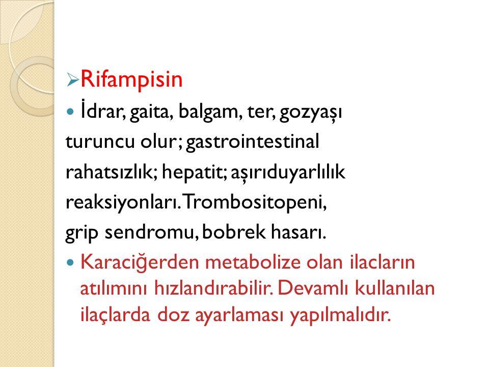  Rifampisin  İ drar, gaita, balgam, ter, gozyaşı turuncu olur; gastrointestinal rahatsızlık; hepatit; aşırıduyarlılık reaksiyonları.