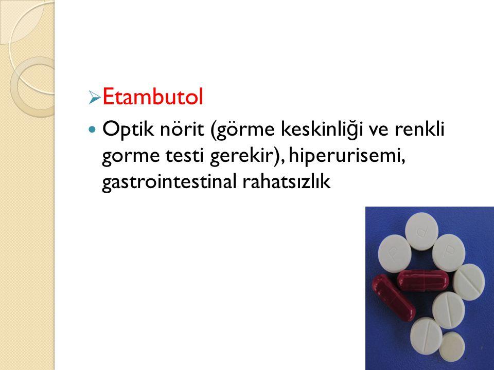  Etambutol  Optik nörit (görme keskinli ğ i ve renkli gorme testi gerekir), hiperurisemi, gastrointestinal rahatsızlık
