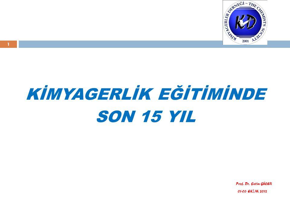 1 KİMYAGERLİK EĞİTİMİNDE SON 15 YIL Prof. Dr. Çetin GÜLER 01-06 EK İ M 2012