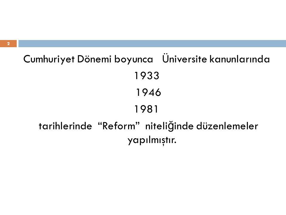 2 Cumhuriyet Dönemi boyunca Üniversite kanunlarında 1933 1946 1981 tarihlerinde Reform niteli ğ inde düzenlemeler yapılmıştır.