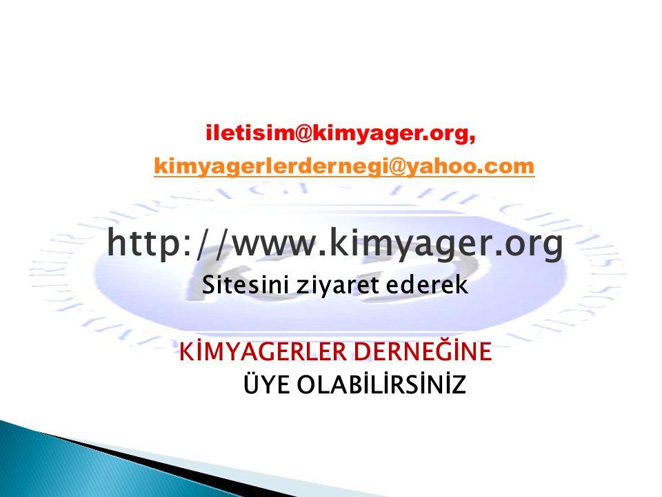 iletisim@kimyager.org, kimyagerlerdernegi@yahoo.com kimyagerlerdernegi@yahoo.com http://www.kimyager.org Sitesini ziyaret ederek KİMYAGERLER DERNEĞİNE ÜYE OLABİLİRSİNİZ