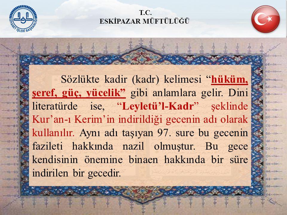 """Sözlükte kadir (kadr) kelimesi """"hüküm, şeref, güç, yücelik"""" gibi anlamlara gelir. Dini literatürde ise, """"Leyletü'l-Kadr"""" şeklinde Kur'an-ı Kerim'in in"""