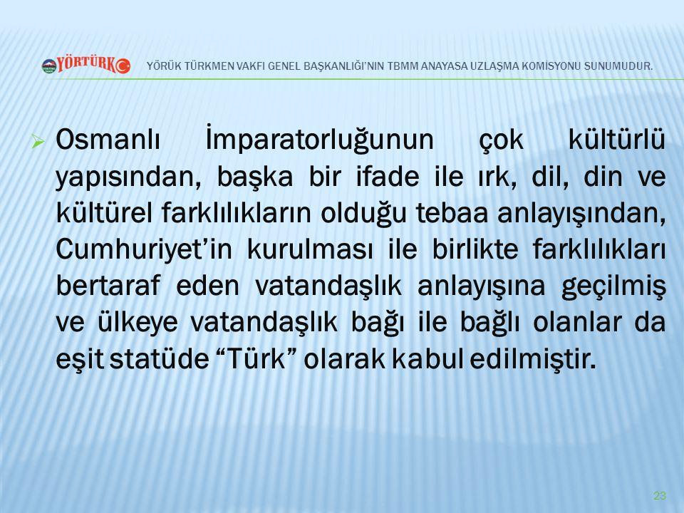 YÖRÜK TÜRKMEN VAKFI GENEL BAŞKANLIĞI'NIN TBMM ANAYASA UZLAŞMA KOMİSYONU SUNUMUDUR.  Osmanlı İmparatorluğunun çok kültürlü yapısından, başka bir ifade