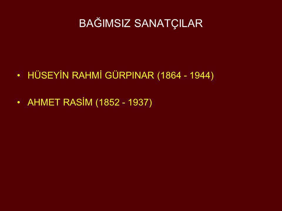 BAĞIMSIZ SANATÇILAR •HÜSEYİN RAHMİ GÜRPINAR (1864 - 1944) •AHMET RASİM (1852 - 1937)