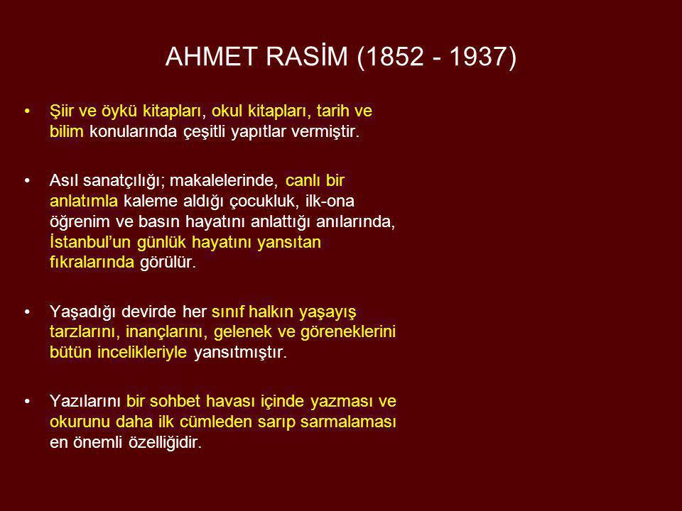AHMET RASİM (1852 - 1937) •Şiir ve öykü kitapları, okul kitapları, tarih ve bilim konularında çeşitli yapıtlar vermiştir. •Asıl sanatçılığı; makaleler