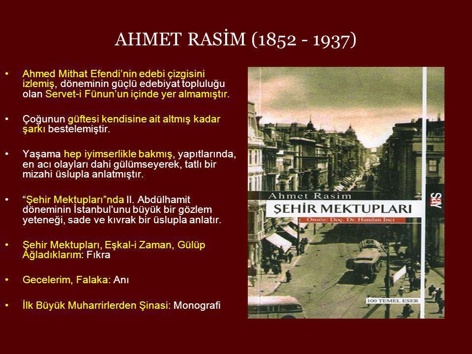 AHMET RASİM (1852 - 1937) •Ahmed Mithat Efendi'nin edebi çizgisini izlemiş, döneminin güçlü edebiyat topluluğu olan Servet-i Fünun'un içinde yer almam