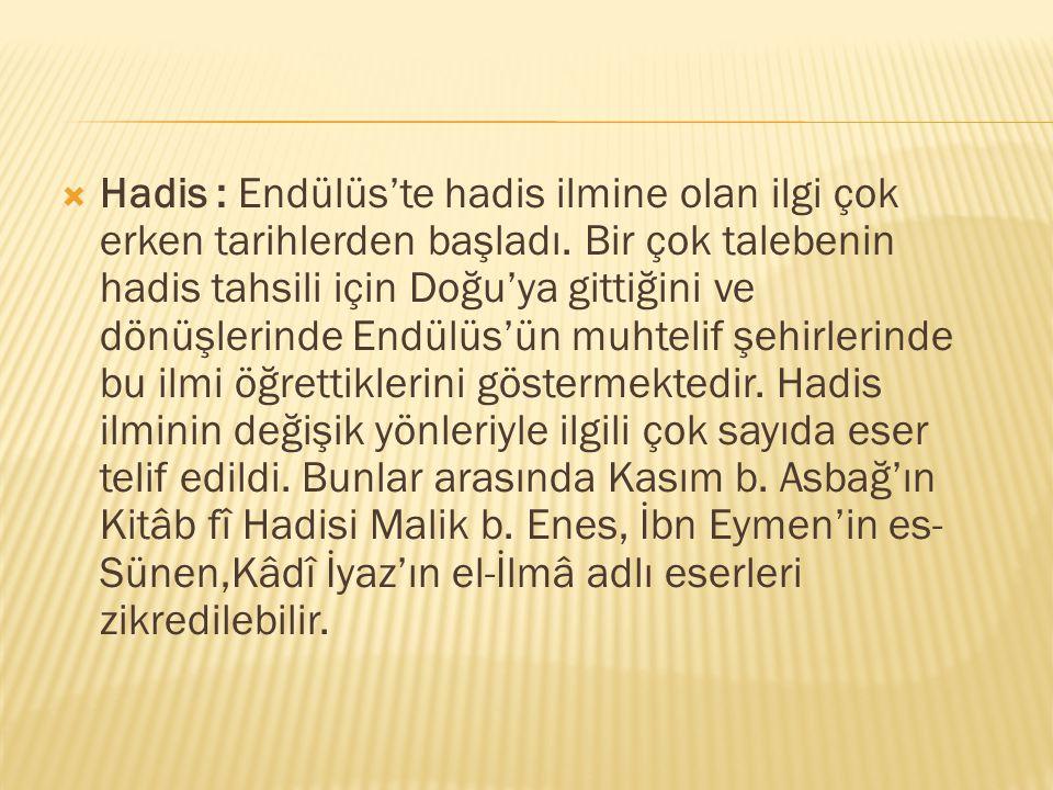  Hadis : Endülüs'te hadis ilmine olan ilgi çok erken tarihlerden başladı. Bir çok talebenin hadis tahsili için Doğu'ya gittiğini ve dönüşlerinde Endü