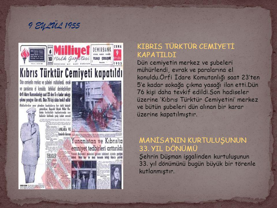 9 EYLÜL 1955 KIBRIS TÜRKTÜR CEMİYETİ KAPATILDI Dün cemiyetin merkez ve şubeleri mühürlendi, evrak ve paralarına el konuldu.Örfi İdare Komutanlığı saat 23'ten 5'e kadar sokağa çıkma yasağı ilan etti.Dün 76 kişi daha tevkif edildi.Son hadiseler üzerine 'Kıbrıs Türktür Cemiyetini' merkez ve bütün şubeleri dün alınan bir karar üzerine kapatılmıştır.