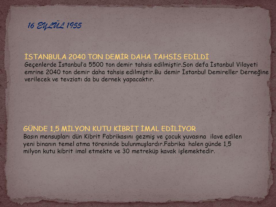 16 EYLÜL 1955 İSTANBULA 2040 TON DEMİR DAHA TAHSİS EDİLDİ Geçenlerde İstanbul'a 5500 ton demir tahsis edilmiştir.Son defa İstanbul Vilayeti emrine 204