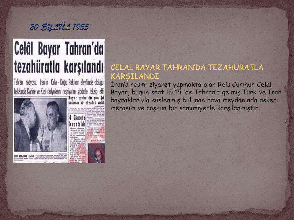 20 EYLÜL 1955 CELAL BAYAR TAHRAN'DA TEZAHÜRATLA KARŞILANDI İran'a resmi ziyaret yapmakta olan Reis Cumhur Celal Bayar, bugün saat 15.15 'de Tahran'a gelmiş.Türk ve İran bayraklarıyla süslenmiş bulunan hava meydanında askeri merasim ve coşkun bir samimiyetle karşılanmıştır.