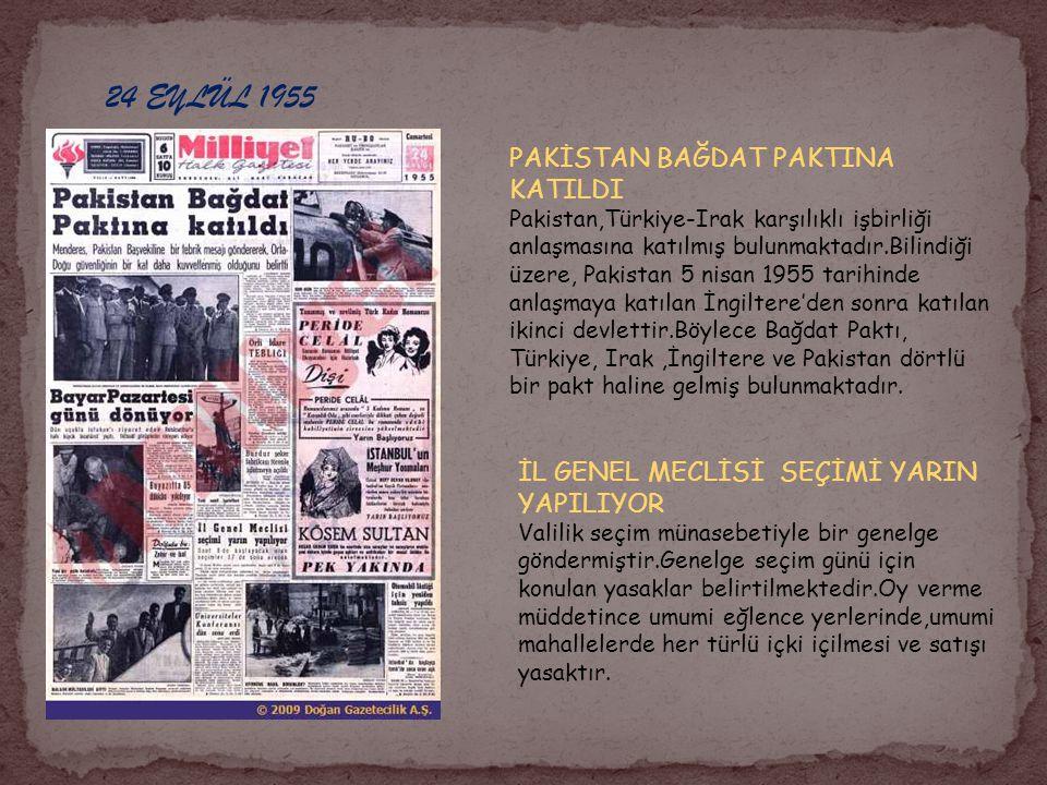 24 EYLÜL 1955 PAKİSTAN BAĞDAT PAKTINA KATILDI Pakistan,Türkiye-Irak karşılıklı işbirliği anlaşmasına katılmış bulunmaktadır.Bilindiği üzere, Pakistan 5 nisan 1955 tarihinde anlaşmaya katılan İngiltere'den sonra katılan ikinci devlettir.Böylece Bağdat Paktı, Türkiye, Irak,İngiltere ve Pakistan dörtlü bir pakt haline gelmiş bulunmaktadır.
