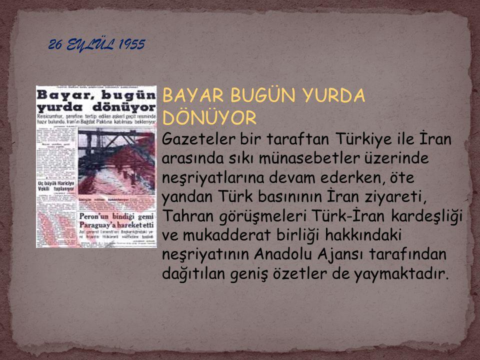 26 EYLÜL 1955 BAYAR BUGÜN YURDA DÖNÜYOR Gazeteler bir taraftan Türkiye ile İran arasında sıkı münasebetler üzerinde neşriyatlarına devam ederken, öte yandan Türk basınının İran ziyareti, Tahran görüşmeleri Türk-İran kardeşliği ve mukadderat birliği hakkındaki neşriyatının Anadolu Ajansı tarafından dağıtılan geniş özetler de yaymaktadır.