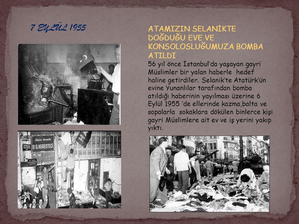 7 EYLÜL 1955 ATAMIZIN SELANİKTE DOĞDUĞU EVE VE KONSOLOSLUĞUMUZA BOMBA ATILDI 56 yıl önce İstanbul'da yaşayan gayri Müslimler bir yalan haberle hedef h