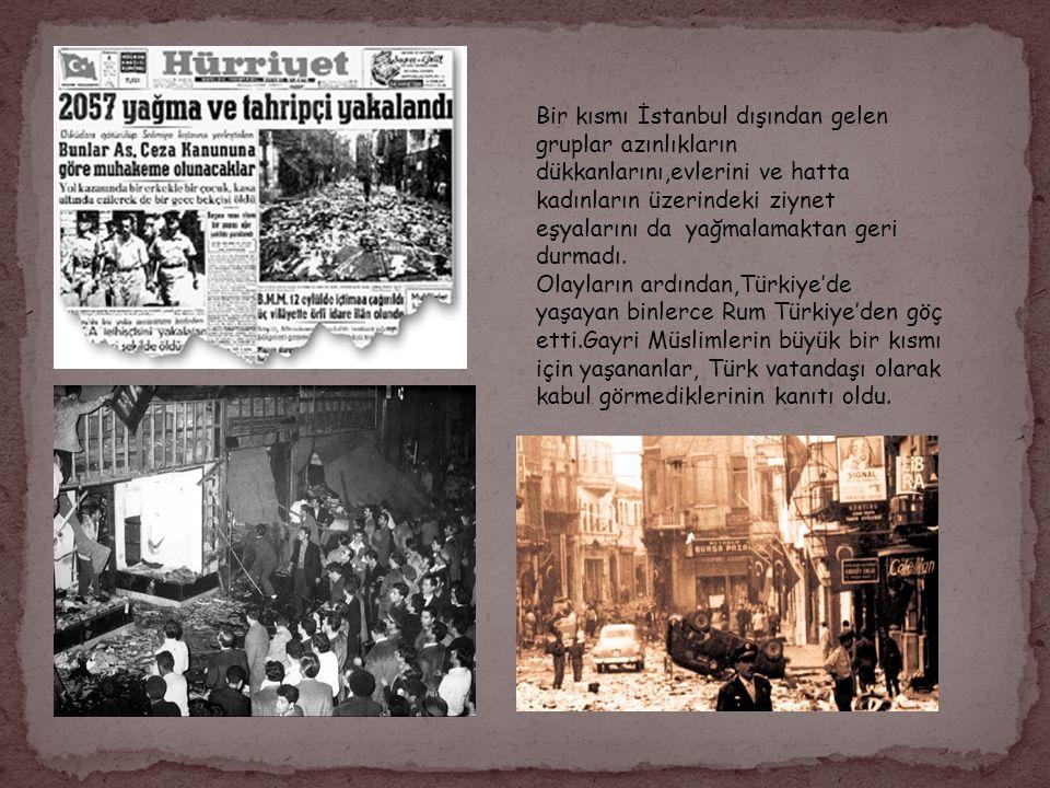 Bir kısmı İstanbul dışından gelen gruplar azınlıkların dükkanlarını,evlerini ve hatta kadınların üzerindeki ziynet eşyalarını da yağmalamaktan geri du