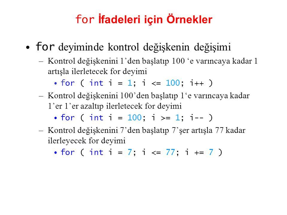 for İfadeleri için Örnekler •for deyiminde kontrol değişkenin değişimi –Kontrol değişkenini 1'den başlatıp 100 'e varıncaya kadar 1 artışla ilerletecek for deyimi •for ( int i = 1; i <= 100; i++ ) –Kontrol değişkenini 100'den başlatıp 1'e varıncaya kadar 1'er 1'er azaltıp ilerletecek for deyimi •for ( int i = 100; i >= 1; i-- ) –Kontrol değişkenini 7'den başlatıp 7'şer artışla 77 kadar ilerleyecek for deyimi •for ( int i = 7; i <= 77; i += 7 )