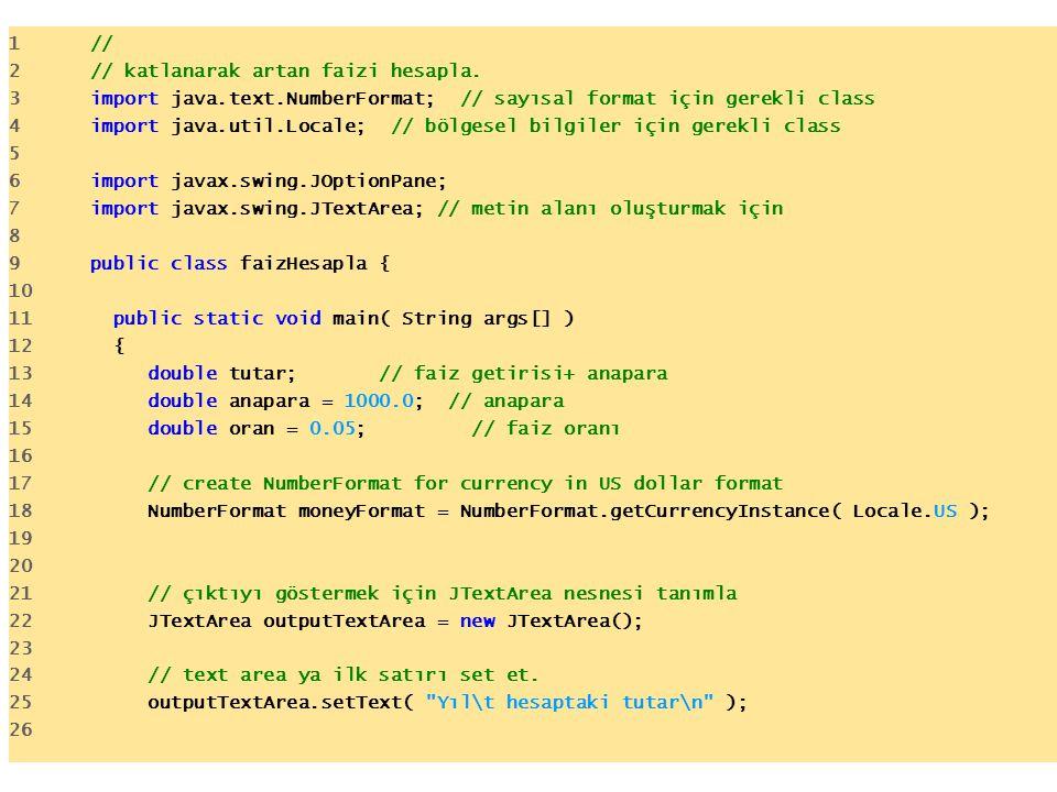 1 // 2 // katlanarak artan faizi hesapla. 3 import java.text.NumberFormat; // sayısal format için gerekli class 4 import java.util.Locale; // bölgesel