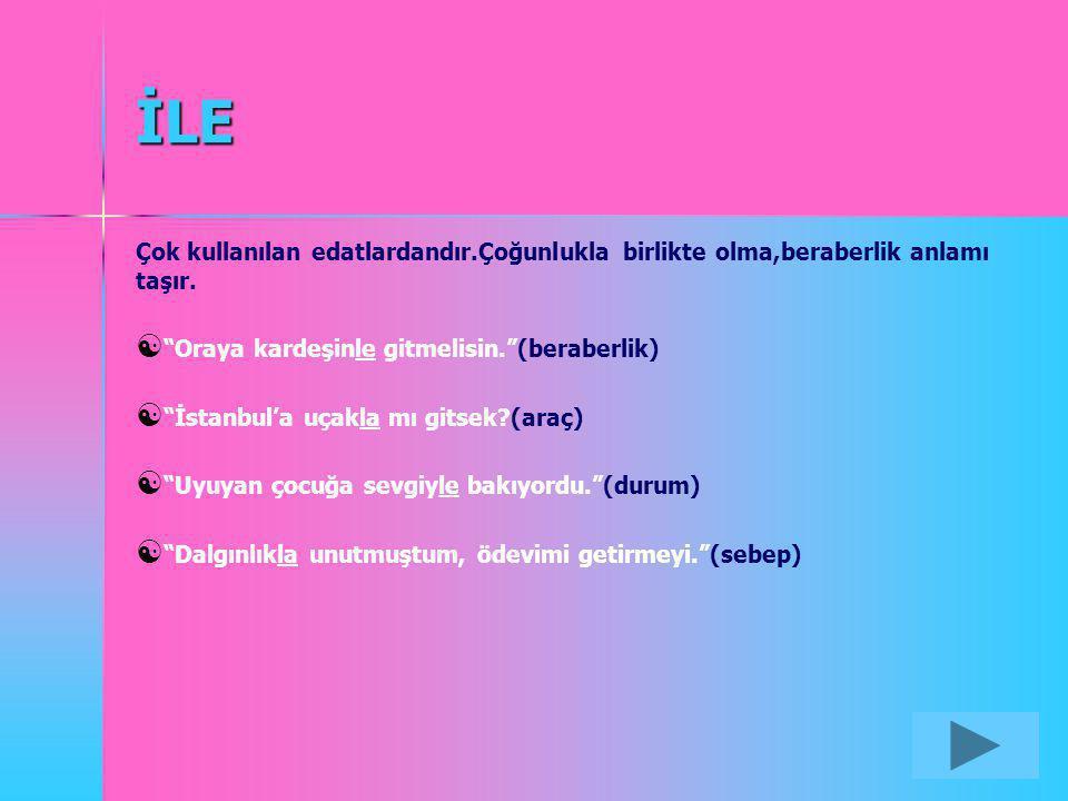 """İLE Çok kullanılan edatlardandır.Çoğunlukla birlikte olma,beraberlik anlamı taşır.  """"Oraya kardeşinle gitmelisin.""""(beraberlik)  """"İstanbul'a uçakla m"""