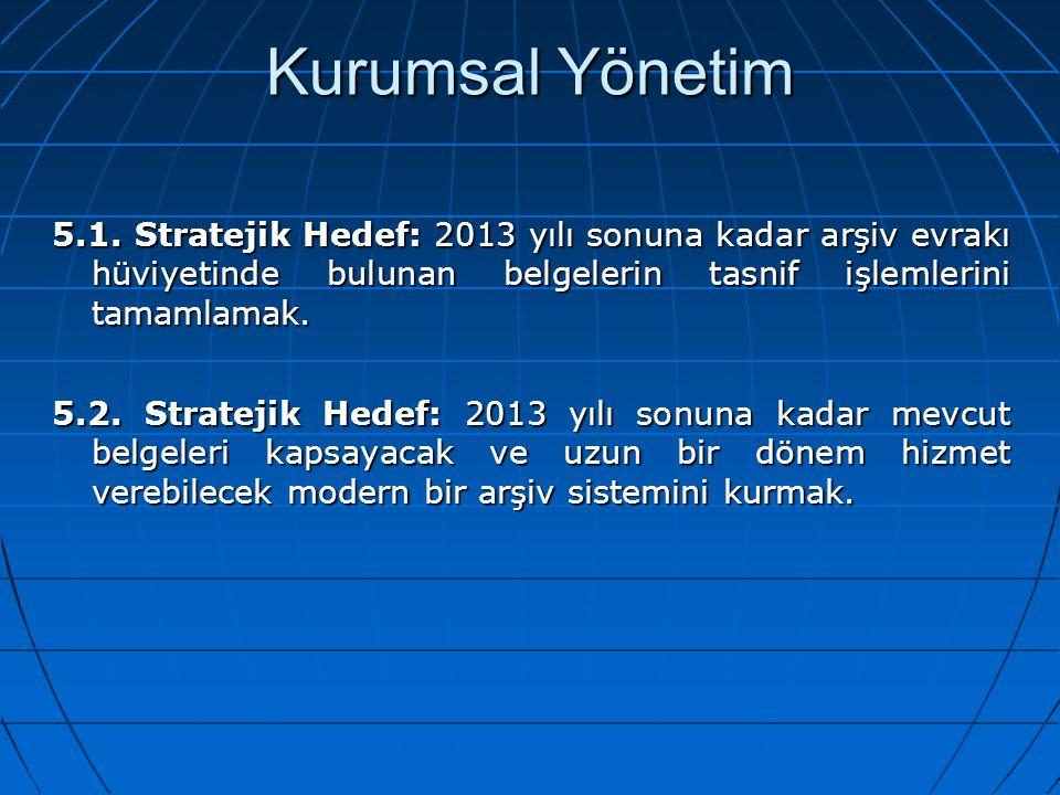 Kurumsal Yönetim 5.1. Stratejik Hedef: 2013 yılı sonuna kadar arşiv evrakı hüviyetinde bulunan belgelerin tasnif işlemlerini tamamlamak. 5.2. Strateji