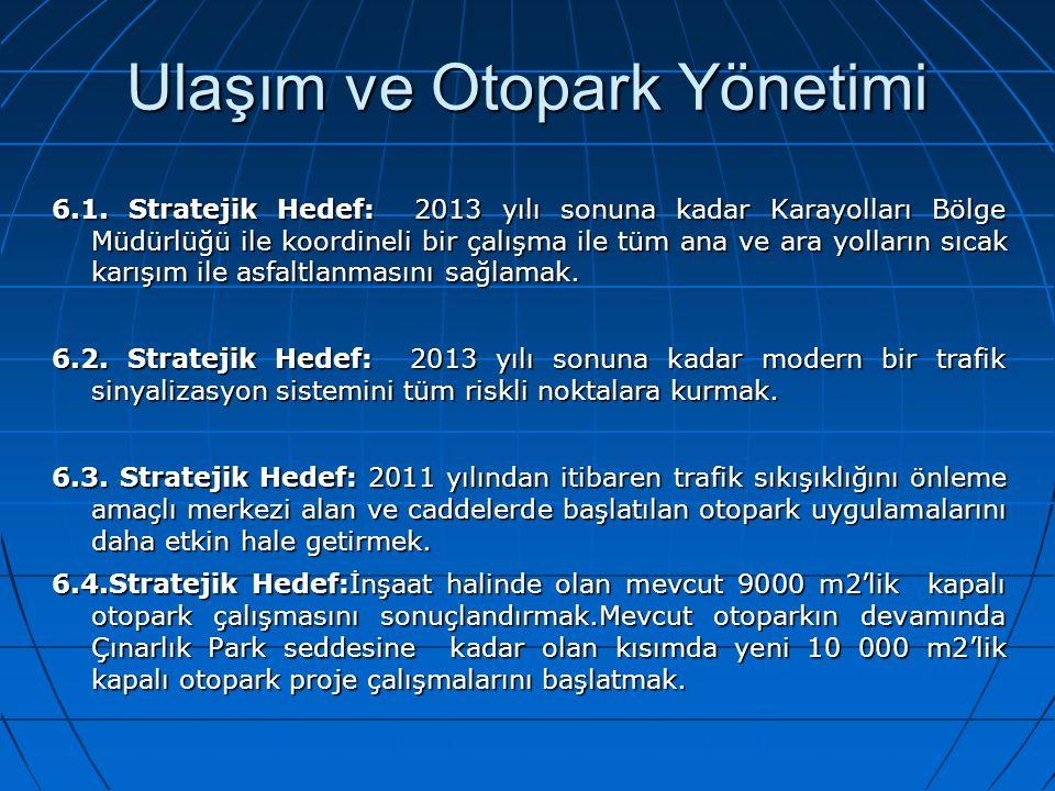 Ulaşım ve Otopark Yönetimi 6.1. Stratejik Hedef: 2013 yılı sonuna kadar Karayolları Bölge Müdürlüğü ile koordineli bir çalışma ile tüm ana ve ara yoll
